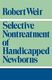 Book Selective Nontreatment of Handicapped Newborns: Moral Dilemmas in Neonatal Medicine by Robert F. Weir
