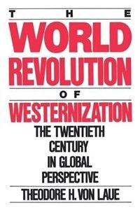 Book The World Revolution of Westernization: The Twentieth Century in Global Perspective by Theodore H. Von Laue