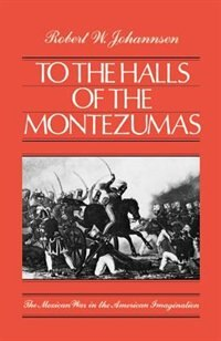 Book To the Halls of the Montezumas: The Mexican War in the American Imagination by Robert W. Johannsen