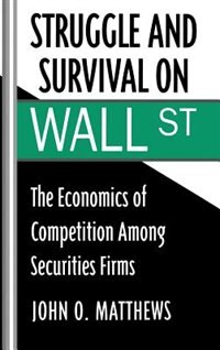Book Struggle and Survival on Wall Street: The Economics of Competition Among Securities Firms by John O. Matthews