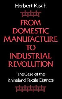 Book From Domestic Manufacture to Industrial Revolution: The Case of the Rhineland Textile Districts by Herbert Kisch