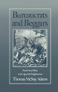 Book Bureaucrats and Beggars: French Social Policy in the Age of the Enlightenment by Thomas McStay Adams