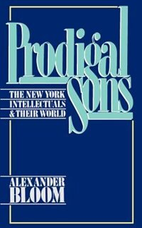 Book Prodigal Sons: The New York Intellectuals and Their World by Alexander Bloom