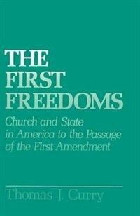 Book The First Freedoms: Church and State in America to the Passage of the First Amendment by Thomas J. Curry