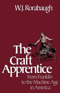 Book The Craft Apprentice: From Franklin to the Machine Age in America by W.j. Rorabaugh