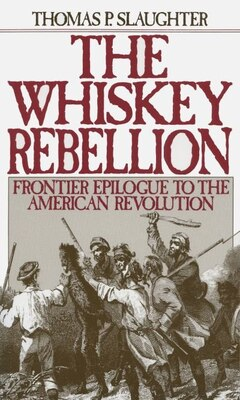 Book The Whiskey Rebellion: Frontier Epilogue to the American Revolution by Thomas P. Slaughter