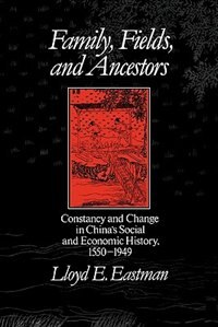 Family, Fields, and Ancestors: Constancy and Change in Chinas Social and Economic History, 1550-1949
