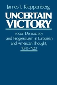 Book Uncertain Victory: Social Democracy and Progressivism in European and American Thought, 1870-1920 by James T. Kloppenberg