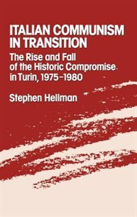 Book Italian Communism in Transition: The Rise and Fall of the Historic Compromise in Turin, 1975-1980 by Stephen Hellman