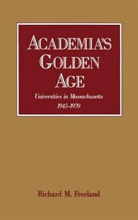 Book Academias Golden Age: Universities in Massachusetts, 1945-1970 by Richard M. Freeland