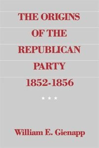 Book The Origins of the Republican Party, 1852-1856 by William E. Gienapp