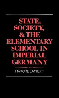 Book State, Society, and the Elementary School in Imperial Germany: State Society & Elem School In by Marjorie Lamberti