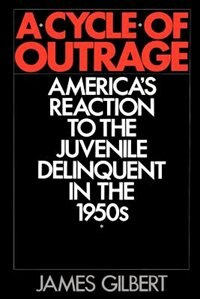 Book A Cycle of Outrage: Americas Reaction to the Juvenile Delinquent in the 1950s by James Gilbert
