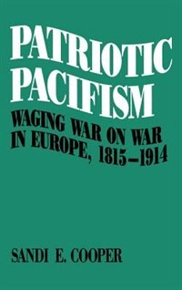 Book Patriotic Pacifism: Waging War on War in Europe, 1815-1914 by Sandi E. Cooper