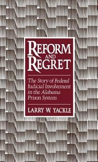 Book Reform and Regret: The Story of Federal Judicial Involvement in the Alabama Prison System by Larry W. Yackle