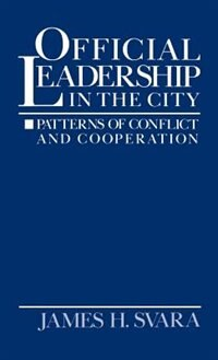 Book Official Leadership in the City: Patterns of Conflict and Cooperation by James H. Svara