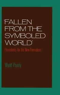 "Book ""Fallen from the Symboled World"": Precedents for the New Formalism by Wyatt Prunty"
