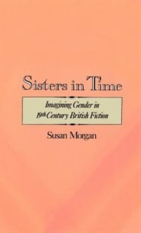 Book Sisters in Time: Imagining Gender in Nineteenth-Century British Fiction by Susan Morgan