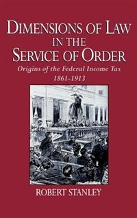 Book Dimensions of Law in the Service of Order: Origins of the Federal Income Tax, 1861-1913 by Robert Stanley