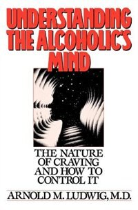 Book Understanding the Alcoholics Mind: The Nature of Craving and How to Control It by Arnold M. Ludwig