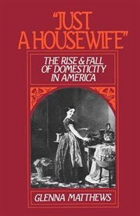 "Book ""Just a Housewife"": The Rise and Fall of Domesticity in America by Glenna Matthews"