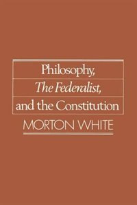 Book Philosophy, The Federalist, and the Constitution by Morton White