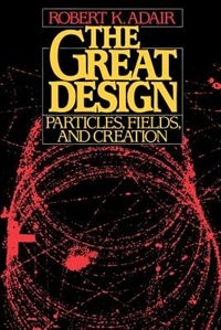 Book The Great Design: Particles, Fields, and Creation by Robert K. Adair