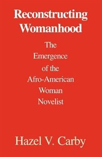 Book Reconstructing Womanhood: The Emergence of the Afro-American Woman Novelist by Hazel V. Carby