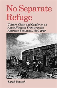 Book No Separate Refuge: Culture, Class, and Gender on an Anglo-Hispanic Frontier in the American… by Sarah Deutsch