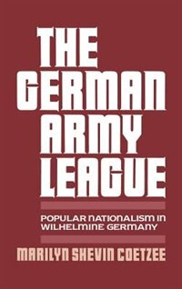 Book The German Army League: Popular Nationalism in Wilhelmine Germany by Marilyn Shevin Coetzee