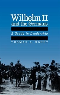 Book Wilhelm II and the Germans: A Study in Leadership by Thomas A. Kohut