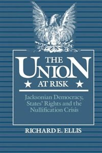 Book The Union at Risk: Jacksonian Democracy, States Rights and the Nullification Crisis by Richard E. Ellis