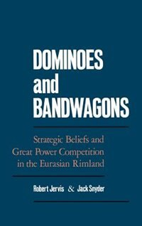 Book Dominoes and Bandwagons: Strategic Beliefs and Great Power Competition in the Eurasian Rimland by Robert Jervis