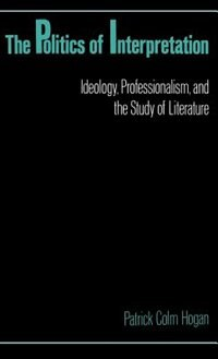 Book The Politics of Interpretation: Ideology, Professionalism, and the Study of Literature by Patrick Colm Hogan