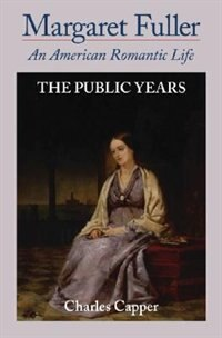 Book Margaret Fuller: An American Romantic Life Volume Ii, The Public Years by Charles Capper