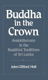 Buddha in the Crown: Avalokitesvara in the Buddhist Traditions of Sri Lanka
