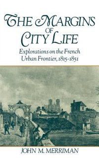 Book The Margins of City Life: Explorations on the French Urban Frontier, 1815-1851 by John M. Merriman