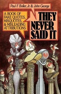 Book They Never Said It: A Book of Fake Quotes, Misquotes, and Misleading Attributions by Paul F. Boller