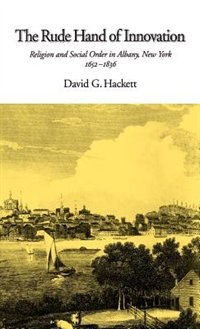 Book The Rude Hand of Innovation: Religion and Social Order in Albany, New York 1652-1836 by David G. Hackett