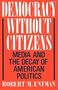 Book Democracy Without Citizens: Media and the Decay of American Politics by Robert M. Entman