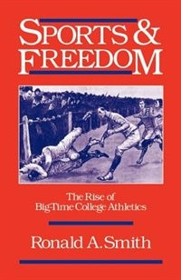 Book Sports and Freedom: The Rise of Big-Time College Athletics by Ronald A. Smith