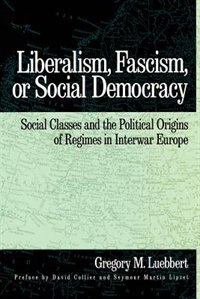 Book Liberalism, Fascism, or Social Democracy: Social Classes and the Political Origins of Regimes in… by Gregory M. Luebbert