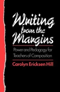 Book Writing from the Margins: Power and Pedagogy for Teachers of Composition by Carolyn Ericksen Hill