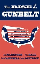 The Rise of the Gunbelt: The Military Remapping of Industrial America