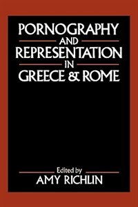 Book Pornography and Representation in Greece and Rome by Amy Richlin