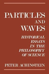 Book Particles and Waves: Historical Essays in the Philosophy of Science by Peter Achinstein