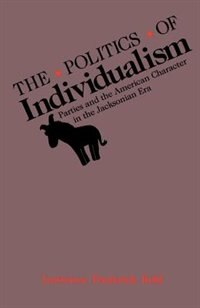 Book The Politics of Individualism: Parties and the American Character in the Jacksonian Era by Lawrence Frederick Kohl