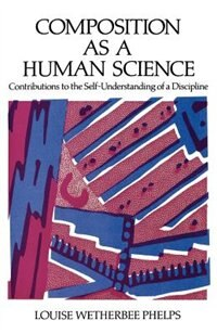Book Composition as a Human Science: Contributions to the Self-Understanding of a Discipline by Louise Wetherbee Phelps