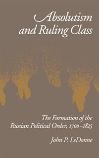 Book Absolutism and Ruling Class: The Formation of the Russian Political Order, 1700-1825 by John P. LeDonne
