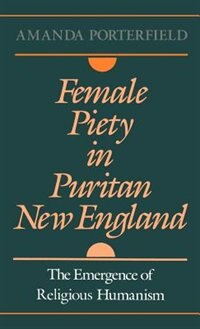 Book Female Piety in Puritan New England: The Emergence of Religious Humanism by Amanda Porterfield